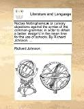 Noctes Nottinghamicæ or Cursory Objections Against the Syntax of the Common-Grammar, in Order to Obtain a Better, Richard Johnson, 1140874462