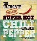 The Ultimate Insanely Super Hot Chili Pepper Cookbook