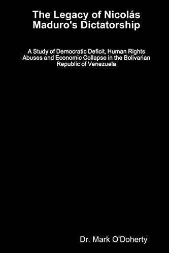 The Legacy of Nicolás Maduro's Dictatorship - A Study of Democratic Deficit, Human Rights Abuses and Economic Collapse in the Bolivarian Republic of Venezuela