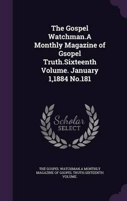 The Gospel Watchman.a Monthly Magazine of Gsopel Truth.Sixteenth Volume. January 1,1884 No.181(Hardback) - 2016 Edition ebook