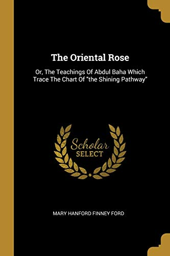 The Oriental Rose: Or, The Teachings Of Abdul Baha Which Trace The Chart Of