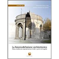 La fotomodellazione architettonica. Rilievo, modellazione, rappresentazione di edifici a partire da fotografie