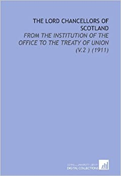 The Lord Chancellors of Scotland: From the Institution of the Office to the Treaty of Union (V.2 ) (1911)