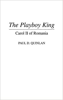 The Playboy King: Carol II of Romania (Contributions to the Study of World History)