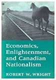 Economics, Enlightenment and Canadian Nationalism, Wright, Robert W., 0773509801