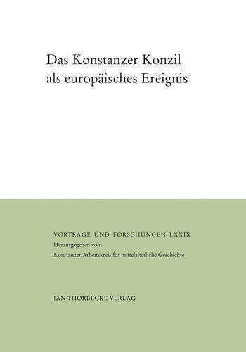 Das Konstanzer Konzil Als Europäisches Ereignis  Begegnungen Medien Rituale  Vorträge Und Forschungen Band 79