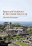 Space and Sculpture in the Classic Maya City, Alexander Parmington, 1107002346