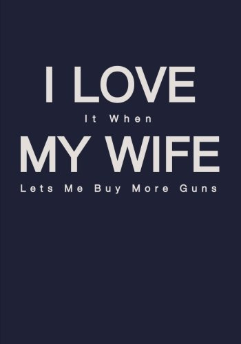 I Love It When My Wife Lets Me Buy More Guns Notebook: 7x10 Ruled Notebook for Husbands Who Love Guns, Rifles and Hunting (Funny and Humorous Novelty Gifts for Men)