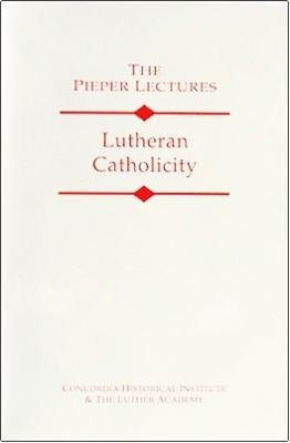 Lutheran Catholicity (The Pieper Lectures)