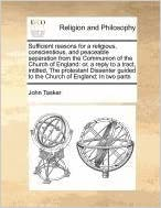 Book Sufficient reasons for a religious, conscientious, and peaceable separation from the Communion of the Church of England: or, a reply to a tract, ... guided to the Church of England: In two parts