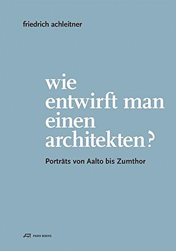 Wie entwirft man einen Architekten?: Porträts von Aalto bis Zumthor