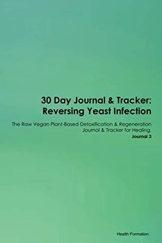30 Day Journal & Tracker: Reversing Yeast Infection The Raw Vegan Plant-Based Detoxification & Regeneration Journal & Tracker for Healing. Journal 3