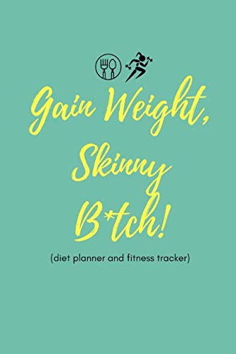 Gain Weight Skinny B*tch! (Diet Planner and Fitness Tracker): Cool Quote Food Diary and Exercise Journal For People Who Want To Gain Weight
