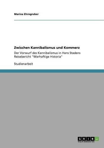Zwischen Kannibalismus und Kommerz: Der Vorwurf des Kannibalismus in Hans Stadens Reisebericht Warhaftige Historia