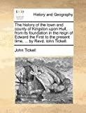 The History of the Town and County of Kingston upon Hull, from Its Foundation in the Reign of Edward the First to the Present Time, by Revd Iohn, John Tickell, 1171376189