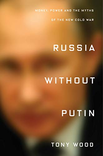 Russia Without Putin: Money, Power and the Myths of the New Cold War (Tony Woods)