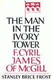 The Man in the Ivory Tower : F. Cyril James of McGill, Frost, Stanley B., 0773508031