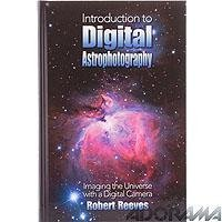 Introduction To Digital Astrophotography: Imaging The Universe With A Digital Camera
