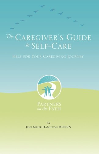 The Caregiver's Guide to Self Care: Help For Your Caregiving Journey