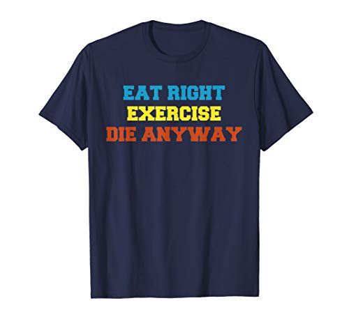 Eat Right Exercise Die - Health 2 Me tshirt Eat Right, Exercise, Die Anyway Funny Wor