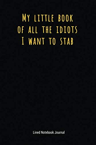 My Little Book Of All The Idiots I Want To Stab: Lined Notebook Journal (Funny Office Work Desk Humor Journaling)