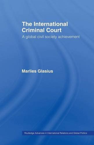 The International Criminal Court: A Global Civil Society Achievement (Routledge Advances in International Rel)