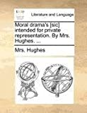 Moral Drama's [Sic] Intended for Private Representation by Mrs Hughes, Hughes, 1140691910