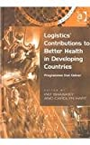 Logistics' Contributions to Better Health in Developing Countries : Programmes That Deliver, Shawkey, Pat and Hart, Carolyn G., 0754635163