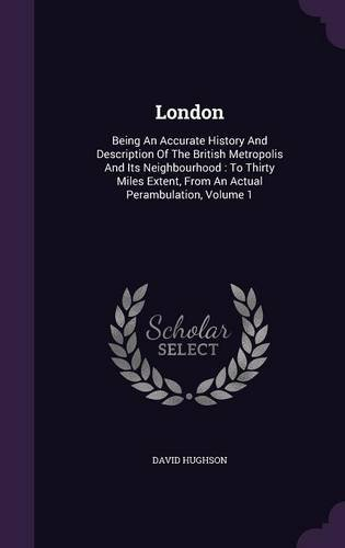 Read Online London: Being An Accurate History And Description Of The British Metropolis And Its Neighbourhood : To Thirty Miles Extent, From An Actual Perambulation, Volume 1 pdf