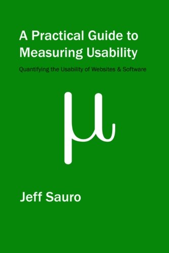 A Practical Guide to Measuring Usability: 72 Answers to the Most Common Questions about Quantifying the Usability of Websites and Software