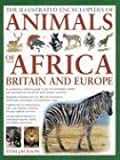 The Illustrated Encyclopedia of Animals of Africa, Britain & Europe: An Authoritative Reference Guide To Over 575 Amphibians, Reptiles And Mammals From The African And European Continents