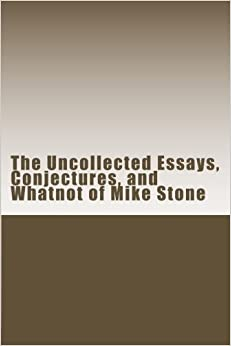The Uncollected Essays, Conjectures, and Whatnot of Mike Stone
