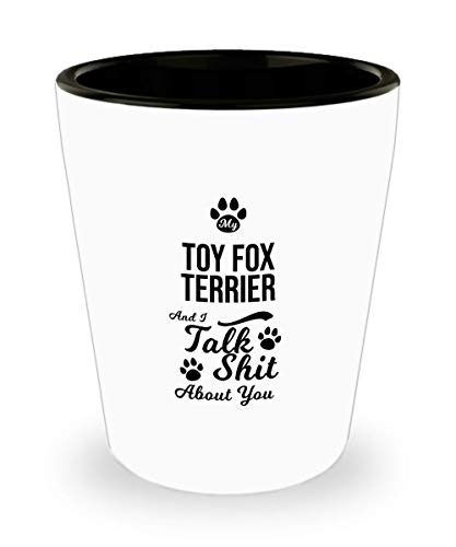 Toy Fox Terrier Shot Glass - My Dog and I Talk Shit About You - Funny Sarcasm Gifts for Mom and Dad