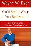 You'll See It When You Believe It: The Way to Your Personal Transformation by Wayne W. Dyer