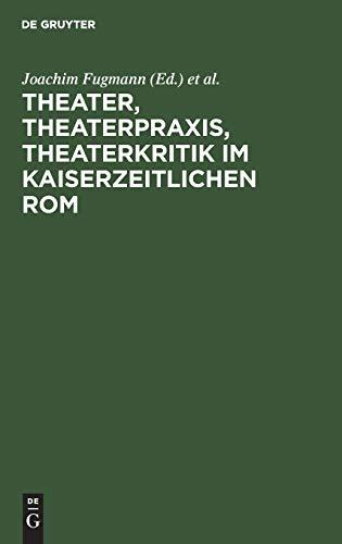 Theater, Theaterpraxis, Theaterkritik Im Kaiserzeitlichen Rom (German Edition)