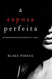 A Esposa Perfeita (Um Thriller Psicológico De Jessie Hunt — Livro 1)