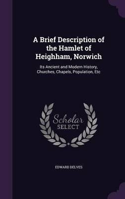 Download A Brief Description of the Hamlet of Heighham, Norwich : Its Ancient and Modern History, Churches, Chapels, Population, Etc(Hardback) - 2016 Edition PDF