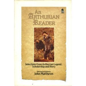 An Arthurian Reader: Selections from Arthurian Legend, Scholarships and Story