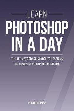 Acodemy: Photoshop : Learn Photoshop in a Day! - The Ultimate Crash Course to Learning the Basics of Photoshop in No Time (Paperback); 2015 Edition