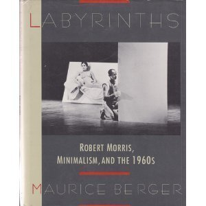 Labyrinths: Robert Morris, Minimalism, and the 1960s -