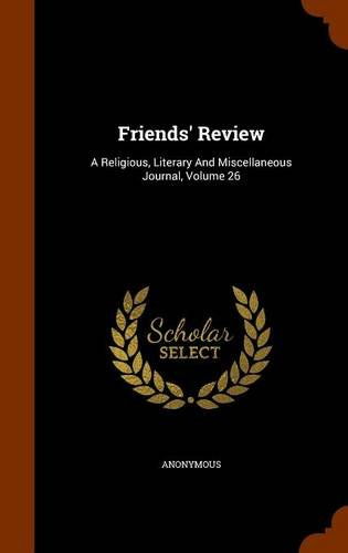 Friends' Review: A Religious, Literary And Miscellaneous Journal, Volume 26 PDF