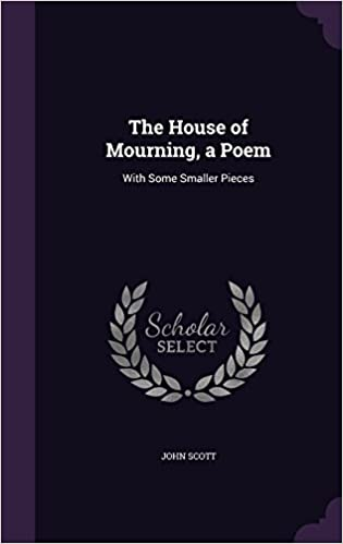 The House of Mourning, a Poem: With Some Smaller Pieces