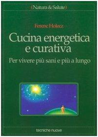 Cucina energetica e curativa. Per vivere più sani e più a lungo Copertina flessibile – 15 set 1995 Ferenc Holecz Tecniche Nuove 8848102166 Manuali
