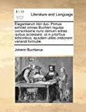 Elegantiarum libri duo. Primus exhibet omnes Buchleri regulas correctissime nunc demum editas: quibus accessere, ut in prioribus editionibus, ejusdem utiles orationem variandi Formul�., Johann Buchlerus, 117078156X