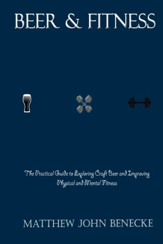 Beer & Fitness: The Practical Guide to Exploring Craft Beer and Improving Physical and Mental Fitness by Matthew John Benecke