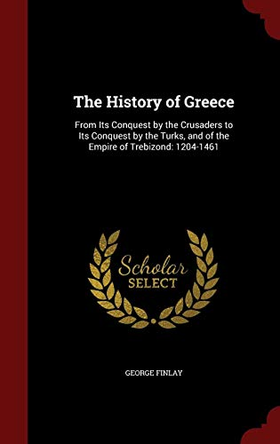 The History of Greece: From Its Conquest by the Crusaders to Its Conquest by the Turks, and of the Empire of Trebizond: 1204-1461