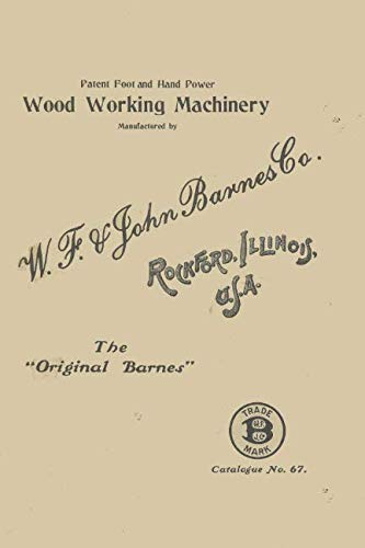 Patented Foot and Hand Powered Wood Working Machinery Manufactured By  W. F. & John BARNES Co.