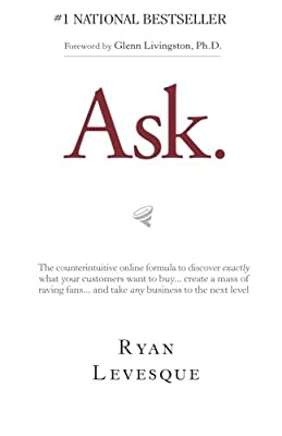 Ask: The Counterintuitive Online Method to Discover Exactly What Your Customers Want to Buy...Create a Mass of Raving Fans...and Take Any Business to the Next Level