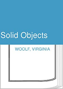 solid objects virginia woolf essay Ebooks-library publishes virginia woolf (virginia adeline woolf  the modern essay not one  solid objects the string.