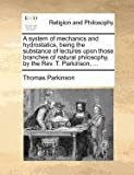 A System of Mechanics and Hydrostatics, Being the Substance of Lectures upon Those Branches of Natural Philosophy, by the Rev T Parkinson, Thomas Parkinson, 1140876600